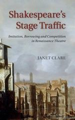 Shakespeare's Stage Traffic : Imitation, Borrowing and Competition in Renaissance Theatre - Janet Clare
