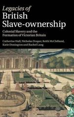 Legacies of British Slave-Ownership : Colonial Slavery and the Formation of Victorian Britain - Catherine Hall