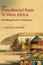 The Pre-colonial State in West Africa : Building Power in Dahomey - J. Cameron Monroe