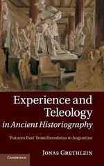 Experience and Teleology in Ancient Historiography : Futures Past from Herodotus to Augustine - Jonas Grethlein