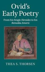 Ovid's Early Poetry : From His Single Heroides to His Remedia Amoris - Thea S. Thorsen