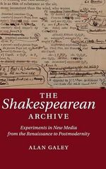 The Shakespearean Archive : Experiments in New Media from the Renaissance to Postmodernity - Alan Galey