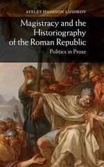 The Magistracy and the Historiography of the Roman Republic : Politics in Prose - Ayelet Haimson Lushkov