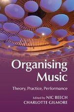Organising Music : Theory, Practice, Performance