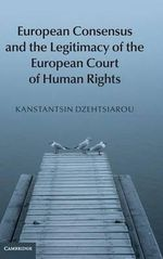 European Consensus and the Legitimacy of the European Court of Human Rights - Kanstantsin Dzehtsiarou