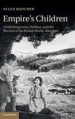 Empire's Children : Child Emigration, Welfare, and the Decline of the British World, 1869-1967 - Ellen Boucher