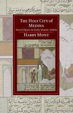 The Holy City of Medina : Sacred Space in Early Islamic Arabia - Harry Munt