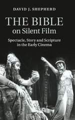The Bible on Silent Film : Spectacle, Story and Scripture in the Early Cinema - David J. Shepherd