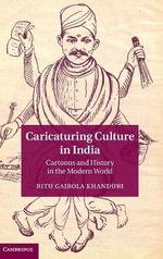 Caricaturing Culture in India : Cartoons and History in the Modern World - Ritu Gairola Khanduri