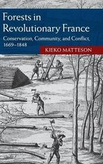 Forests in Revolutionary France : Conservation, Community, and Conflict, 1669-1848 - Kieko Matteson