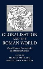 Globalisation and the Roman World : World History, Connectivity and Material Culture