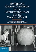 American Grand Strategy in the Mediterranean During World War II - Andrew Buchanan