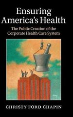 Ensuring America's Health : The Public Creation of the Corporate Health Care System - Christy Ford Chapin