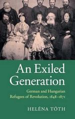 An Exiled Generation : German and Hungarian Refugees of Revolution, 1848-1871 - Helena Toth
