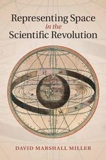 Representing Space in the Scientific Revolution - David M. Miller