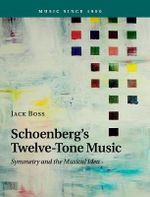 Schoenberg's Twelve-Tone Music : Symmetry and the Musical Idea - Jack Boss