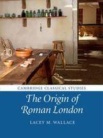 The Origin of Roman London : Cambridge Classical Studies - Lacey M. Wallace