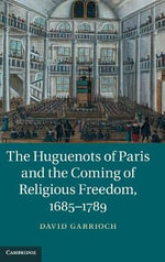 The Huguenots of Paris and the Coming of Religious Freedom, 1685-1789 - David Garrioch
