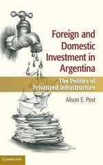 Foreign and Domestic Investment in Argentina : The Politics of Privatized Infrastructure - Alison E. Post