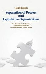 The Separation of Powers and Legislative Organization : The President, the Senate, and Political Parties in the Making of House Rules - Gisela Sin