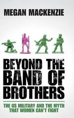 Beyond the Band of Brothers : The US Military and the Myth That Women Can't Fight - Megan H. MacKenzie