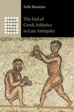 The End of Greek Athletics in Late Antiquity : Greek Culture in the Roman World - Sofie Remijsen