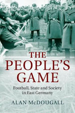 The People's Game : Football, State and Society in East Germany - Alan McDougall