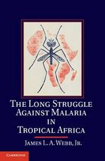 The Long Struggle Against Malaria in Tropical Africa : Immunities, Infections and Interventions - James L. A. Webb