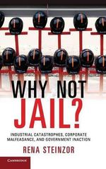 Why Not Jail? : Industrial Catastrophes, Corporate Malfeasance, and Government Inaction - Rena Steinzor