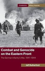 Combat and Genocide on the Eastern Front : The German Infantry's War, 1941-1944 - Jeff Rutherford