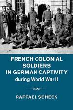 French Colonial Soldiers in German Captivity During World War II - Raffael Scheck