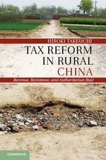 Tax Reform in Rural China : Revenue, Resistance, and Authoritarian Rule - Hiroki Takeuchi
