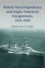 British Naval Supremacy and Anglo-American Antagonisms, 1914-1930 - Donald J. Lisio