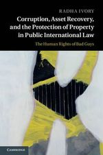 Corruption, Asset Recovery, and the Protection of Property in Public International Law : The Human Rights of Bad Guys - Radha Ivory