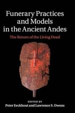 Funerary Practices and Models in the Ancient Andes : The Return of the Living Dead