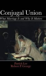 Conjugal Union : What Marriage is and Why it Matters - Robert P. George