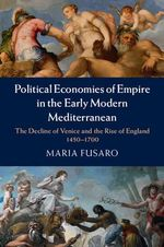 Political Economies of Empire in the Early Modern Mediterranean : The Decline of Venice and the Rise of England 1450-1700 - Maria Fusaro