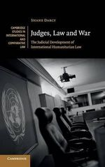 Judges, Law and War : The Judicial Development of International Humanitarian Law - Shane Darcy