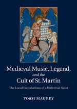 Medieval Music, Legend, and the Cult of St. Martin : The Local Foundations of a Universal Saint - Yossi Maurey