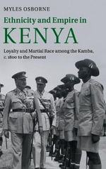 Ethnicity and Empire in Kenya : Loyalty and Martial Race Among the Kamba, c. 1800 to the Present - Myles Osborne