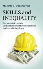 Skills and Inequality : Partisan Politics and the Political Economy of Education Reforms in Western Welfare States - Marius R. Busemeyer