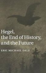 Hegel, the End of History, and the Future - Eric Michael Dale