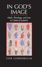 In God's Image : Myth, Theology, and Law in Classical Judaism - Yair Lorberbaum