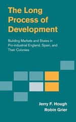 The Long Process of Development : Building Markets and States in Pre-Industrial England, Spain and Their Colonies - Jerry F. Hough