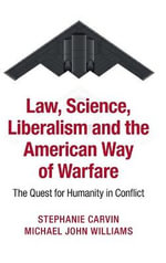 Law, Science, Liberalism, and the American Way of Warfare : The Quest for Humanity in Conflict - Stephanie Carvin