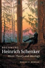 Becoming Heinrich Schenker : Music Theory and Ideology - Robert P. Morgan
