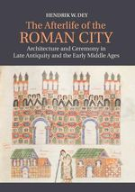 The Afterlife of the Roman City : Architecture and Ceremony in Late Antiquity and the Early Middle Ages - Hendrik W. Dey