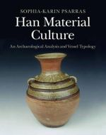 Han Material Culture : An Archaeological Analysis and Vessel Typology - Sophia-Karin Psarras