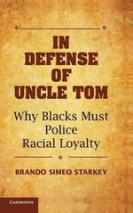 In Defense of Uncle Tom : Why Blacks Must Police Racial Loyalty - Brando Simeo Starkey