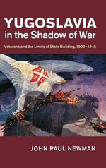 Yugoslavia in the Shadow of War : Veterans and the Limits of State Building, 1903-1945 - John Paul Newman